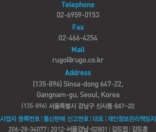 Telephone:02-6959-0154. Fax:02-466-4254. Mail:rugo@rugo.co.kr Address: (135-896) 648-8 3F, Sinsa-dong, Gangnam-gu, Seoul, Korea. 135-896 ����Ư���� ������ �Ż絿 3��. ����ڵ�Ϲ�ȣ:206-28-34077. ����ǸŽŰ��ȣ:2011-���ﱤ��-0278. ��ǥ:�赵��. ����������å����:�赵��